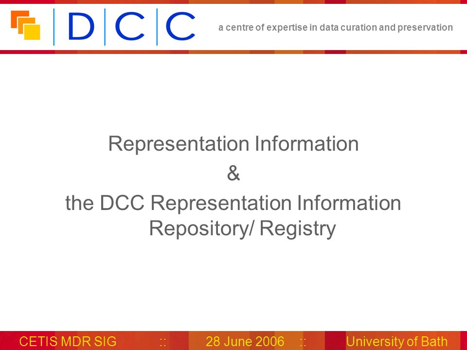 a centre of expertise in data curation and preservation CETIS MDR SIG::28 June 2006::University of Bath Representation Information & the DCC Representation Information Repository/ Registry