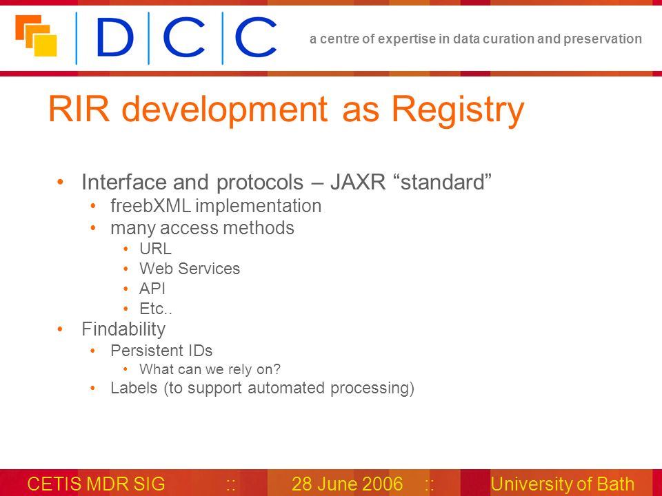 a centre of expertise in data curation and preservation CETIS MDR SIG::28 June 2006::University of Bath RIR development as Registry Interface and protocols – JAXR standard freebXML implementation many access methods URL Web Services API Etc..