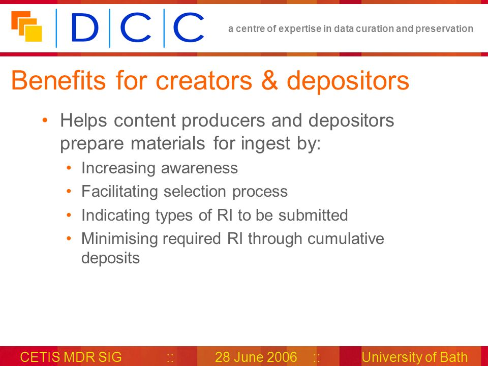 a centre of expertise in data curation and preservation CETIS MDR SIG::28 June 2006::University of Bath Benefits for creators & depositors Helps content producers and depositors prepare materials for ingest by: Increasing awareness Facilitating selection process Indicating types of RI to be submitted Minimising required RI through cumulative deposits