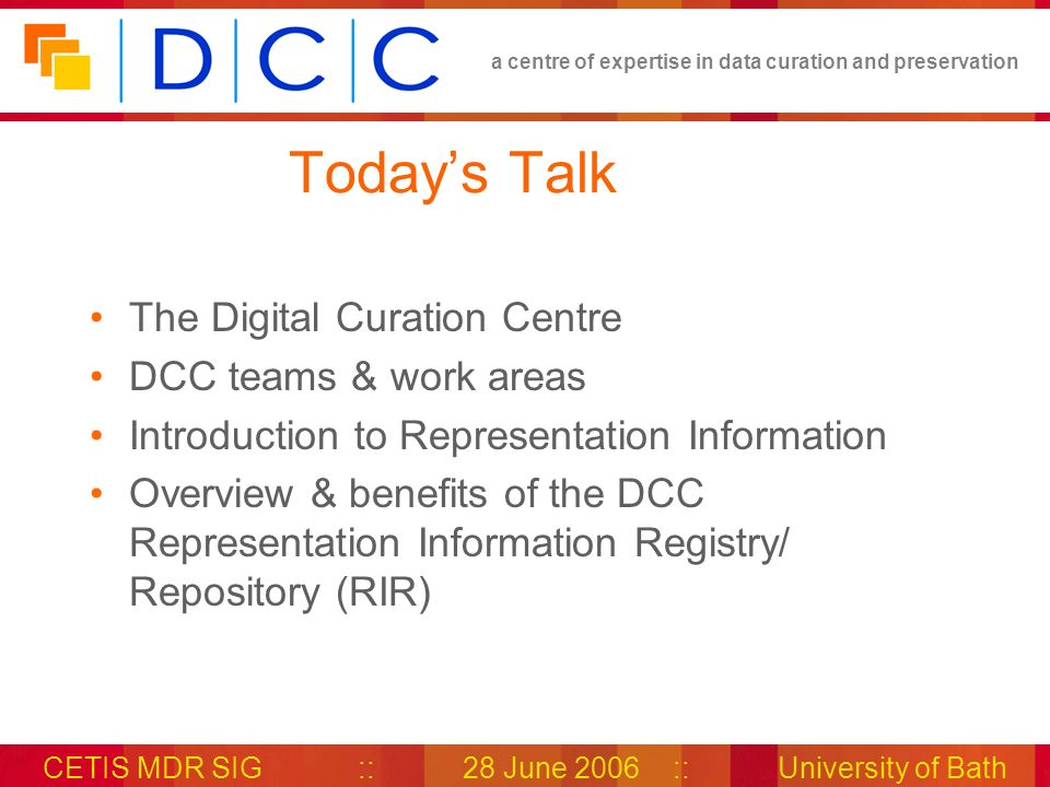 a centre of expertise in data curation and preservation CETIS MDR SIG::28 June 2006::University of Bath Thank You Join the DCC Associates Network (its free!) http://www.dcc.ac.uk/associates/