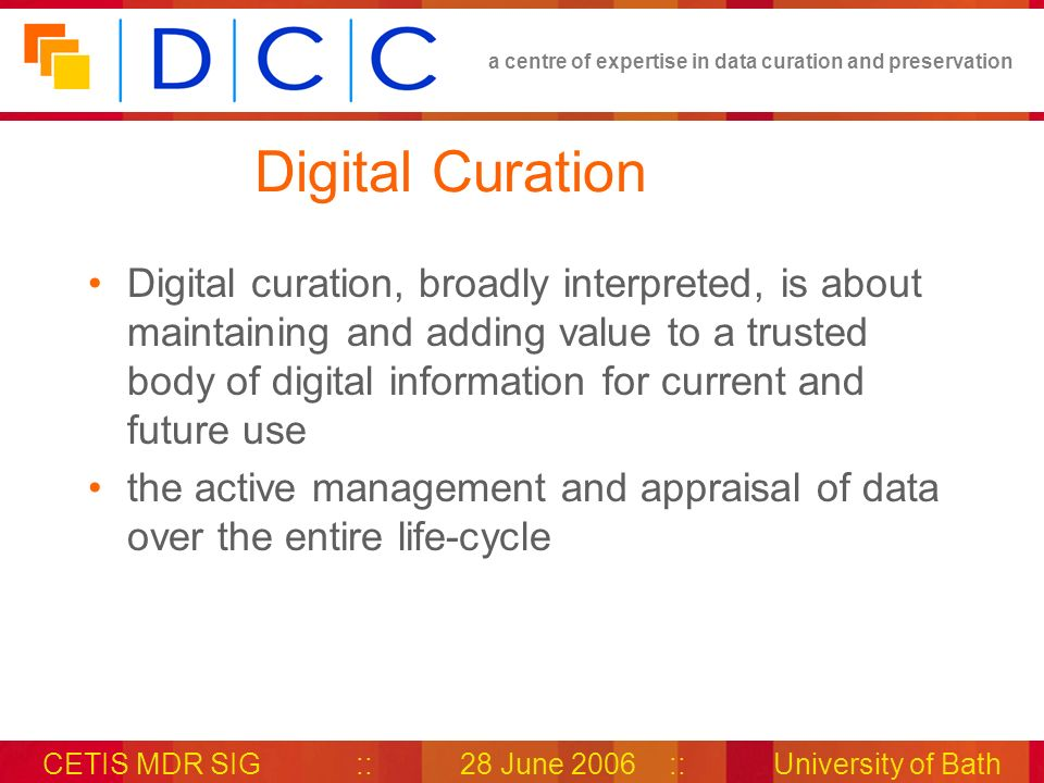 a centre of expertise in data curation and preservation CETIS MDR SIG::28 June 2006::University of Bath Digital Curation Digital curation, broadly interpreted, is about maintaining and adding value to a trusted body of digital information for current and future use the active management and appraisal of data over the entire life-cycle
