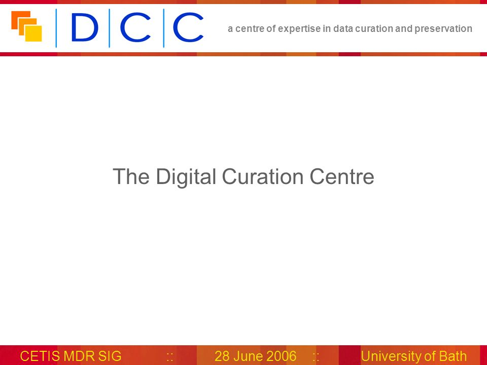 a centre of expertise in data curation and preservation CETIS MDR SIG::28 June 2006::University of Bath The DCC Launched in 2004 Established to help solve the extensive challenges of digital preservation and curation, and to provide research, advice and support services to UK institutions Consortium project – 4 partners 4 main teams distributed across the 4 UK locations
