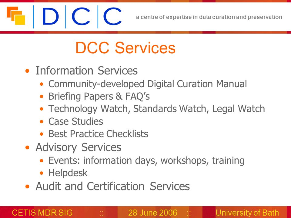 a centre of expertise in data curation and preservation CETIS MDR SIG::28 June 2006::University of Bath DCC Services Information Services Community-developed Digital Curation Manual Briefing Papers & FAQs Technology Watch, Standards Watch, Legal Watch Case Studies Best Practice Checklists Advisory Services Events: information days, workshops, training Helpdesk Audit and Certification Services