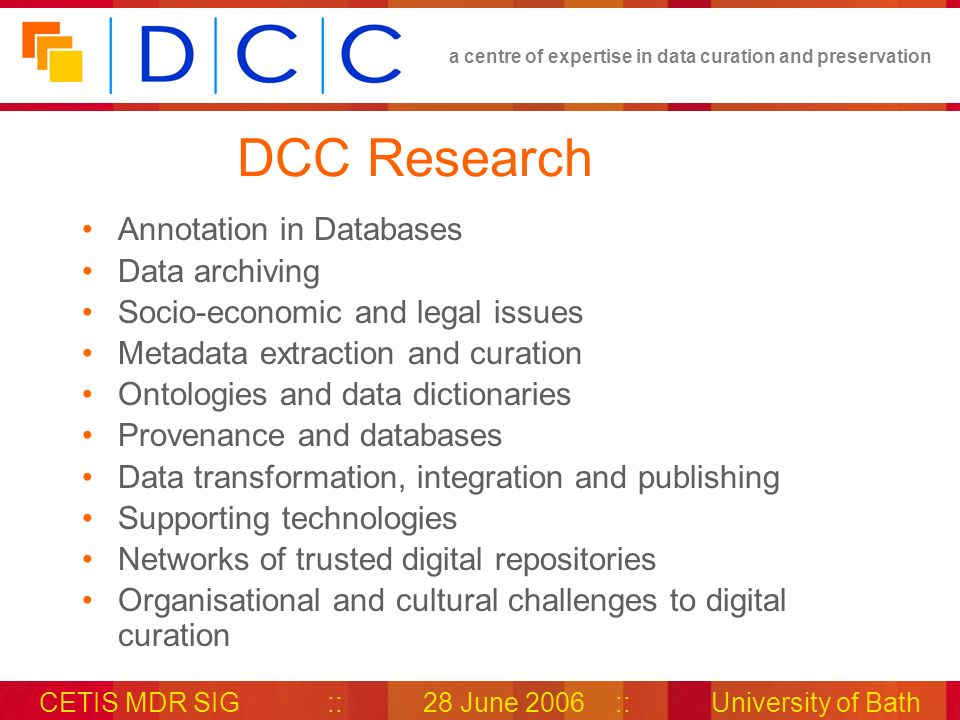 a centre of expertise in data curation and preservation CETIS MDR SIG::28 June 2006::University of Bath DCC Development DCC Approach to Digital Curation (white paper) – sets out the path for development activities: Monitoring international standards Creating testbeds for digital curation tools Development of recommendations for tools and methods for generating Representation Information Development of a Representation Information Registry/Repository (DCC RIR)
