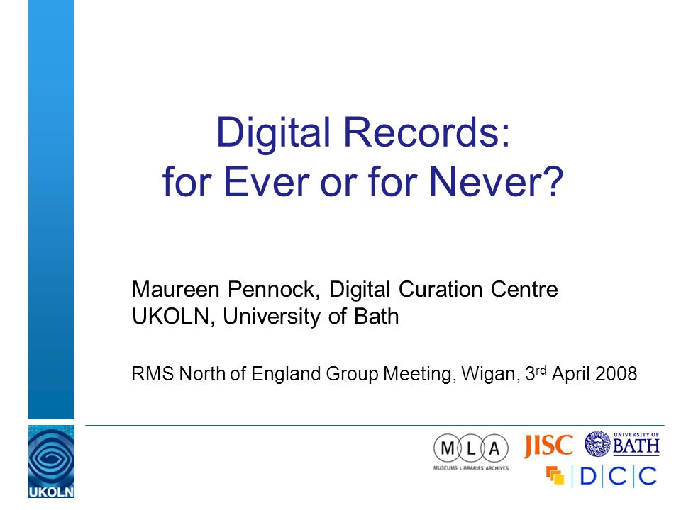 Digital Records: for Ever or for Never? Maureen Pennock, Digital Curation Centre UKOLN, University of Bath RMS North of England Group Meeting, Wigan,