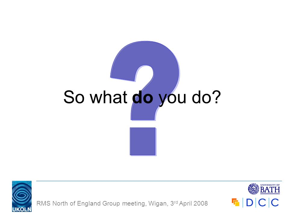 RMS North of England Group meeting, Wigan, 3 rd April 2008 So what do you do