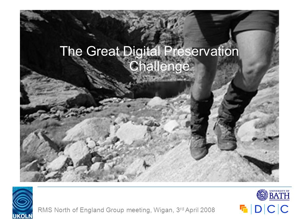 RMS North of England Group meeting, Wigan, 3 rd April 2008 The Great Digital Preservation Challenge