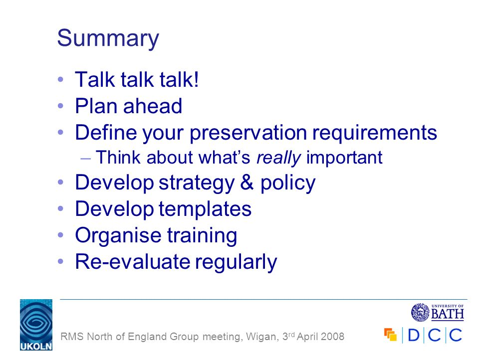 RMS North of England Group meeting, Wigan, 3 rd April 2008 Summary Talk talk talk! Plan ahead Define your preservation requirements –Think about whats