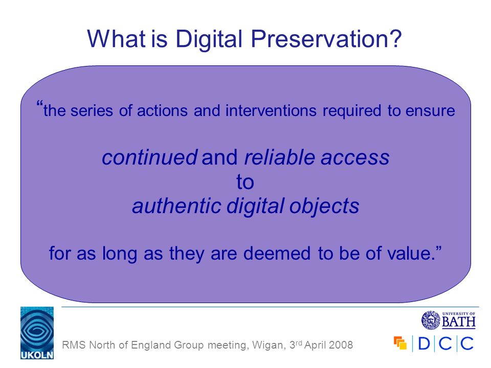 RMS North of England Group meeting, Wigan, 3 rd April 2008 What is Digital Preservation? the series of actions and interventions required to ensure co