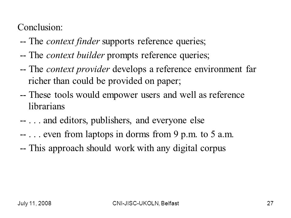 July 11, 2008CNI-JISC-UKOLN, Belfast27 Conclusion: -- The context finder supports reference queries; -- The context builder prompts reference queries; -- The context provider develops a reference environment far richer than could be provided on paper; -- These tools would empower users and well as reference librarians --...
