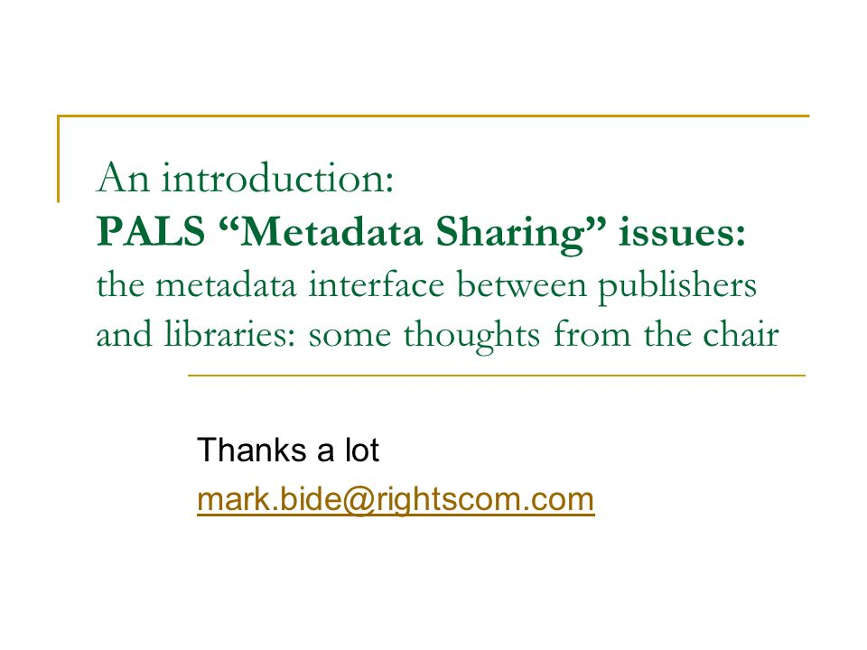 An introduction: PALS Metadata Sharing issues: the metadata interface between publishers and libraries: some thoughts from the chair Thanks a lot mark