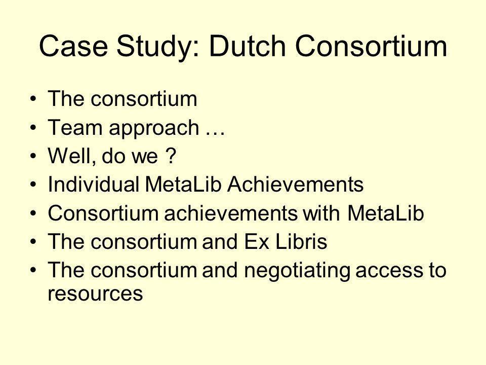 Case Study: Dutch Consortium The consortium Team approach … Well, do we ? Individual MetaLib Achievements Consortium achievements with MetaLib The con