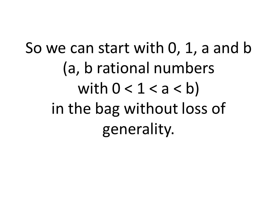 So we can start with 0, 1, a and b (a, b rational numbers with 0 < 1 < a < b) in the bag without loss of generality.