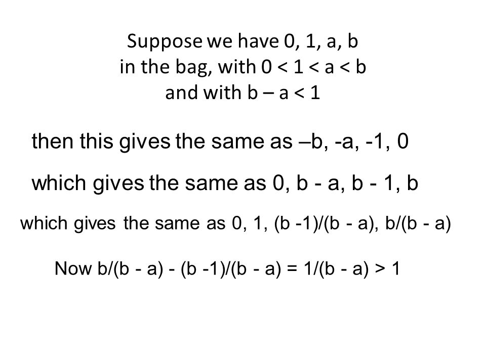 Suppose we have 0, 1, a, b in the bag, with 0 < 1 < a < b and with b – a < 1 then this gives the same as –b, -a, -1, 0 which gives the same as 0, b -