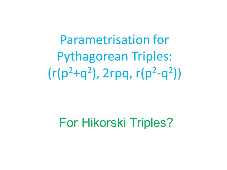 Parametrisation for Pythagorean Triples: (r(p 2 +q 2 ), 2rpq, r(p 2 -q 2 )) For Hikorski Triples
