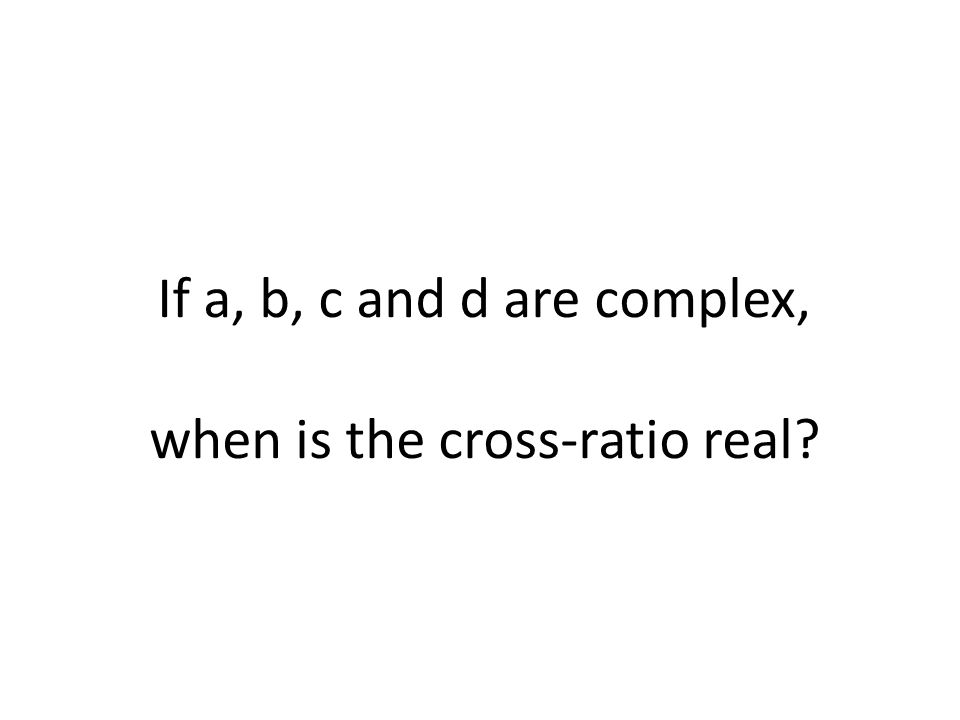 If a, b, c and d are complex, when is the cross-ratio real?