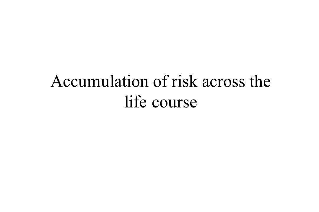 Accumulation of risk across the life course