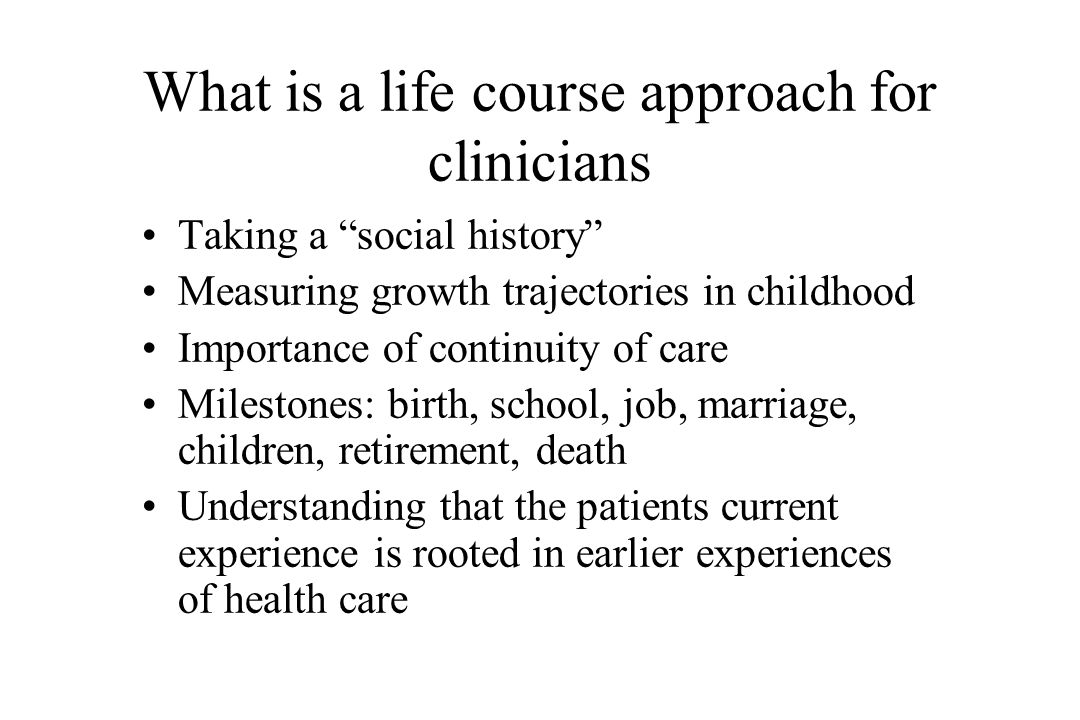 What is a life course approach for clinicians Taking a social history Measuring growth trajectories in childhood Importance of continuity of care Milestones: birth, school, job, marriage, children, retirement, death Understanding that the patients current experience is rooted in earlier experiences of health care