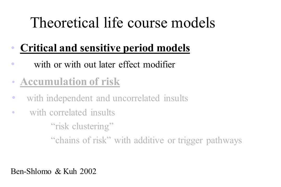 Theoretical life course models Critical and sensitive period models with or with out later effect modifier Ben-Shlomo & Kuh 2002 Accumulation of risk with independent and uncorrelated insults with correlated insults risk clustering chains of risk with additive or trigger pathways