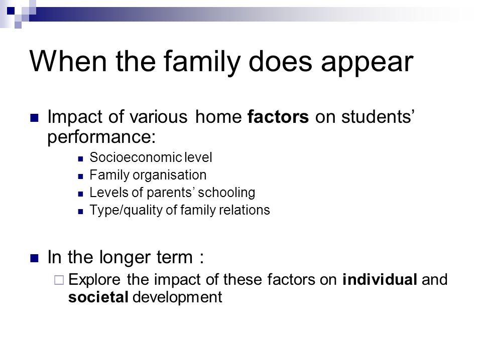When the family does appear Impact of various home factors on students performance: Socioeconomic level Family organisation Levels of parents schooling Type/quality of family relations In the longer term : Explore the impact of these factors on individual and societal development
