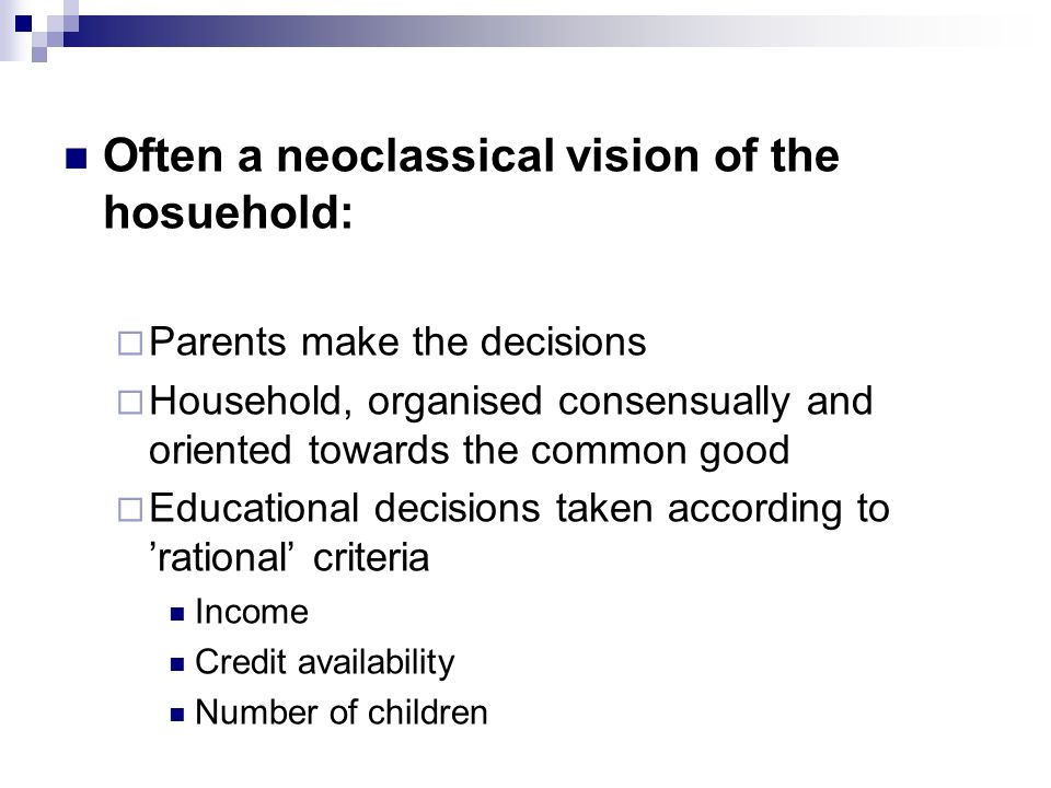 Often a neoclassical vision of the hosuehold: Parents make the decisions Household, organised consensually and oriented towards the common good Educational decisions taken according to rational criteria Income Credit availability Number of children