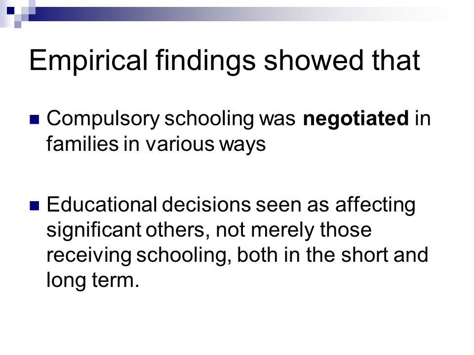 Empirical findings showed that Compulsory schooling was negotiated in families in various ways Educational decisions seen as affecting significant others, not merely those receiving schooling, both in the short and long term.