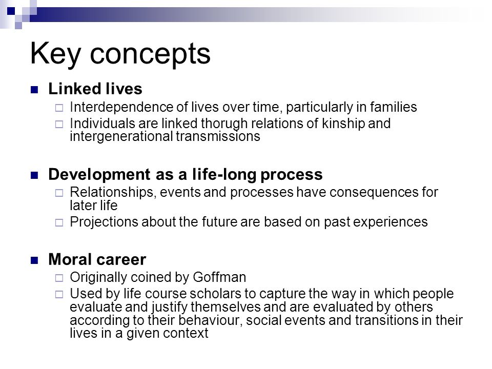 Key concepts Linked lives Interdependence of lives over time, particularly in families Individuals are linked thorugh relations of kinship and intergenerational transmissions Development as a life-long process Relationships, events and processes have consequences for later life Projections about the future are based on past experiences Moral career Originally coined by Goffman Used by life course scholars to capture the way in which people evaluate and justify themselves and are evaluated by others according to their behaviour, social events and transitions in their lives in a given context