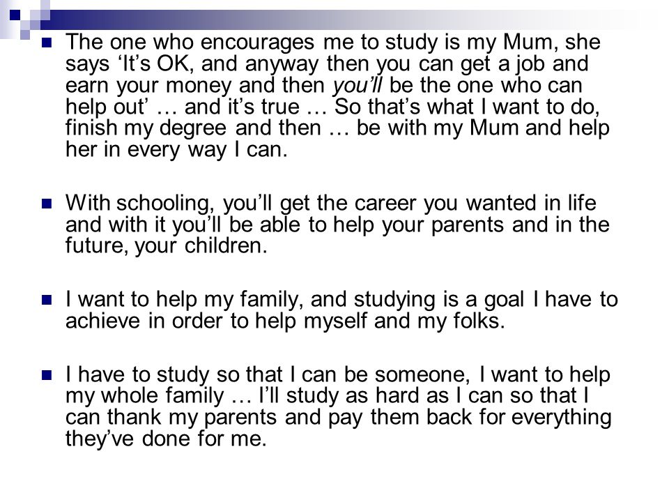 The one who encourages me to study is my Mum, she says Its OK, and anyway then you can get a job and earn your money and then youll be the one who can help out … and its true … So thats what I want to do, finish my degree and then … be with my Mum and help her in every way I can.