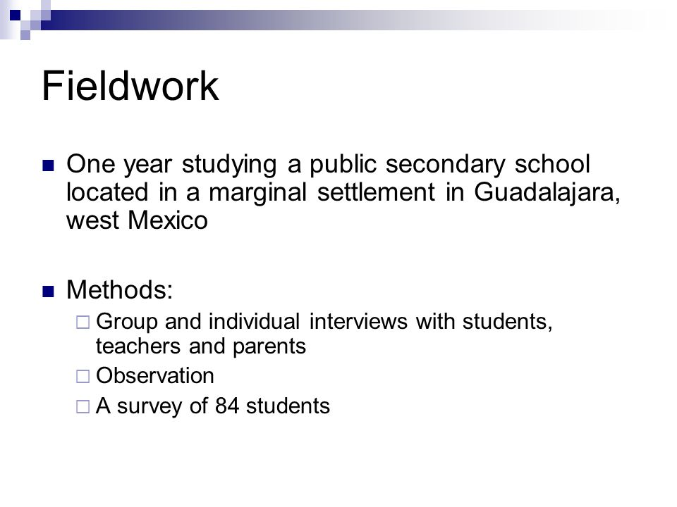 Fieldwork One year studying a public secondary school located in a marginal settlement in Guadalajara, west Mexico Methods: Group and individual interviews with students, teachers and parents Observation A survey of 84 students