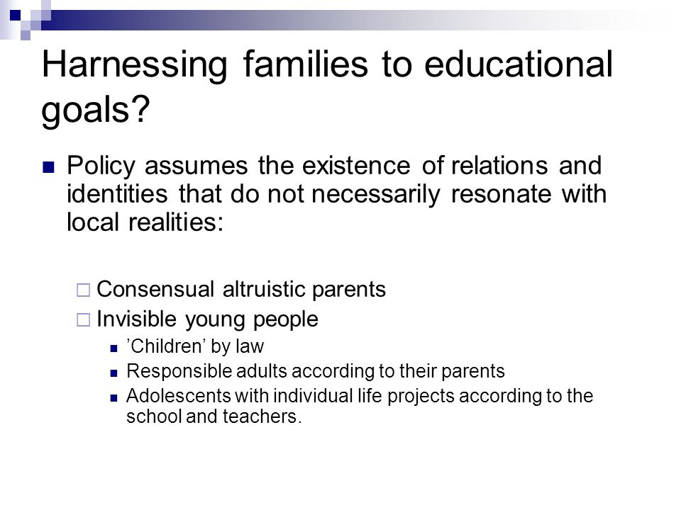 Policy assumes the existence of relations and identities that do not necessarily resonate with local realities: Consensual altruistic parents Invisible young people Children by law Responsible adults according to their parents Adolescents with individual life projects according to the school and teachers.