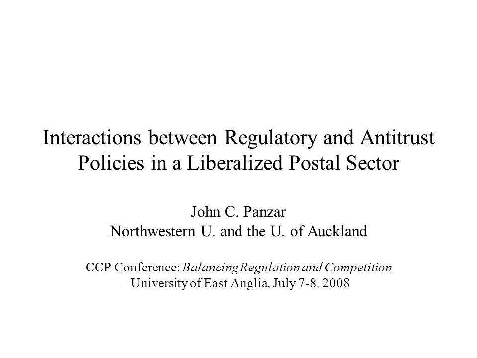 Interactions between Regulatory and Antitrust Policies in a Liberalized Postal Sector John C. Panzar Northwestern U. and the U. of Auckland CCP Confer