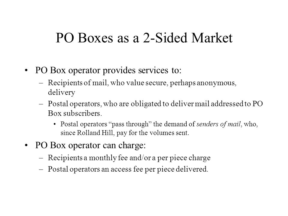 PO Boxes as a 2-Sided Market PO Box operator provides services to: –Recipients of mail, who value secure, perhaps anonymous, delivery –Postal operator