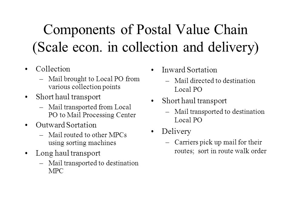 Stylized postal network Local PO Sorting Center Sorting Center Local PO Carrier routes Carrier routes Outward Volumes Outward Inward Long Haul Transport: Air, Rail, Truck Truck transport Truck transport