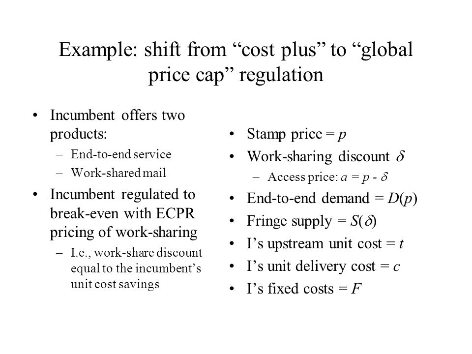 Example: shift from cost plus to global price cap regulation Stamp price = p Work-sharing discount –Access price: a = p - End-to-end demand = D(p) Fri
