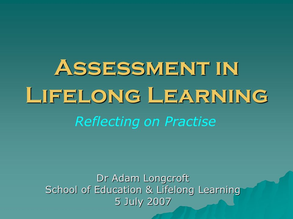 Assessment in Lifelong Learning Dr Adam Longcroft School of Education & Lifelong Learning 5 July 2007 Reflecting on Practise