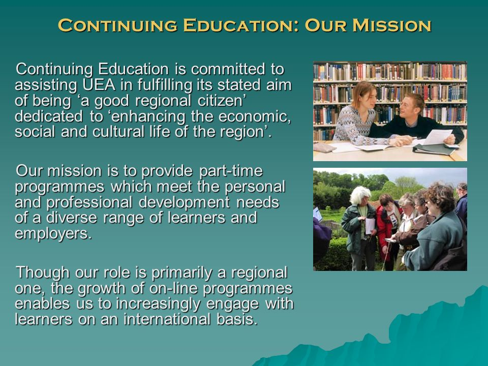 Continuing Education: Our Mission Continuing Education is committed to assisting UEA in fulfilling its stated aim of being a good regional citizen dedicated to enhancing the economic, social and cultural life of the region.