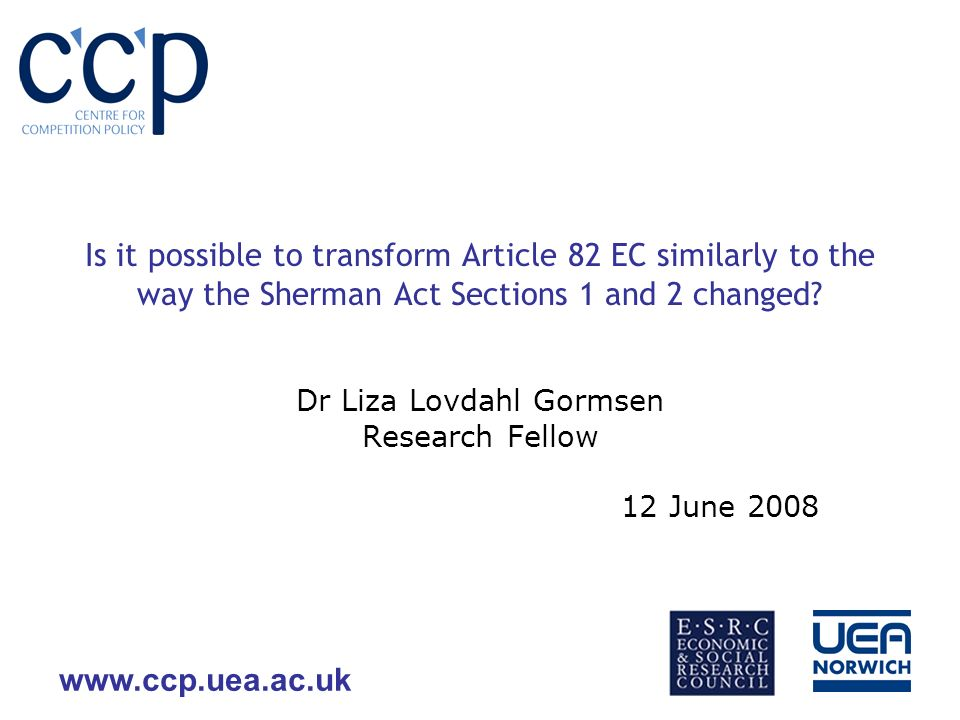 www.ccp.uea.ac.uk Is it possible to transform Article 82 EC similarly to the way the Sherman Act Sections 1 and 2 changed.