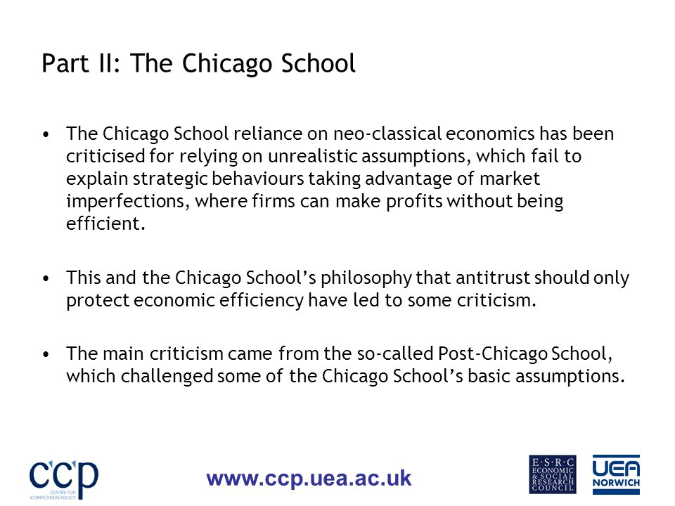 www.ccp.uea.ac.uk Part II: The Chicago School The Chicago School reliance on neo-classical economics has been criticised for relying on unrealistic assumptions, which fail to explain strategic behaviours taking advantage of market imperfections, where firms can make profits without being efficient.