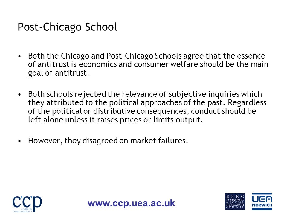 www.ccp.uea.ac.uk Post-Chicago School Both the Chicago and Post-Chicago Schools agree that the essence of antitrust is economics and consumer welfare should be the main goal of antitrust.