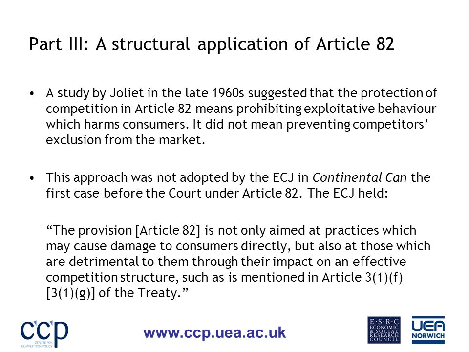 www.ccp.uea.ac.uk Part III: A structural application of Article 82 A study by Joliet in the late 1960s suggested that the protection of competition in Article 82 means prohibiting exploitative behaviour which harms consumers.