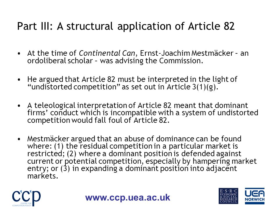www.ccp.uea.ac.uk Part III: A structural application of Article 82 At the time of Continental Can, Ernst-Joachim Mestmäcker – an ordoliberal scholar – was advising the Commission.