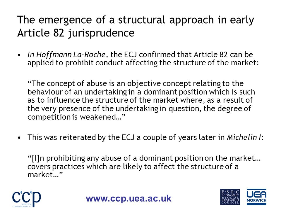 www.ccp.uea.ac.uk The emergence of a structural approach in early Article 82 jurisprudence In Hoffmann La-Roche, the ECJ confirmed that Article 82 can be applied to prohibit conduct affecting the structure of the market: The concept of abuse is an objective concept relating to the behaviour of an undertaking in a dominant position which is such as to influence the structure of the market where, as a result of the very presence of the undertaking in question, the degree of competition is weakened… This was reiterated by the ECJ a couple of years later in Michelin I: [I]n prohibiting any abuse of a dominant position on the market… covers practices which are likely to affect the structure of a market…