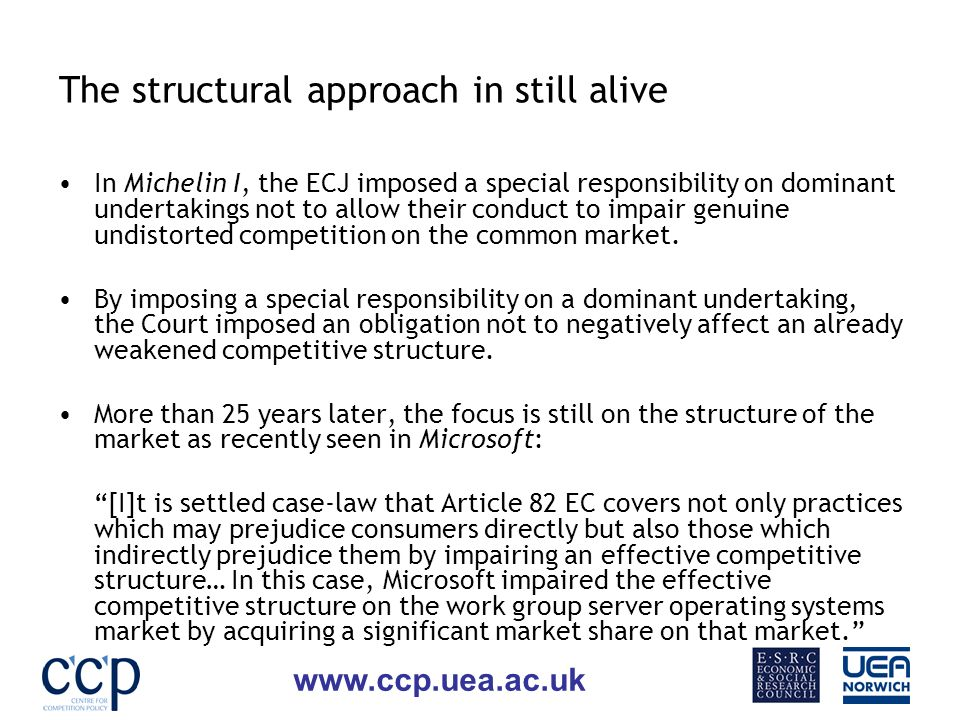www.ccp.uea.ac.uk The structural approach in still alive In Michelin I, the ECJ imposed a special responsibility on dominant undertakings not to allow their conduct to impair genuine undistorted competition on the common market.