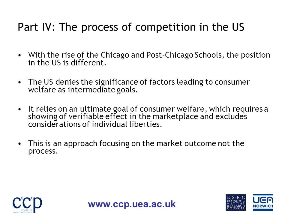www.ccp.uea.ac.uk Part IV: The process of competition in the US With the rise of the Chicago and Post-Chicago Schools, the position in the US is different.