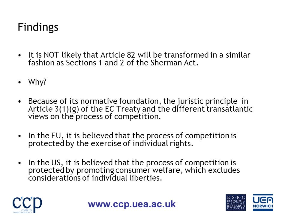 www.ccp.uea.ac.uk Findings It is NOT likely that Article 82 will be transformed in a similar fashion as Sections 1 and 2 of the Sherman Act.