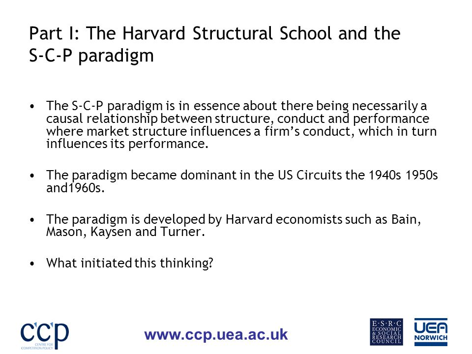 www.ccp.uea.ac.uk Part I: The Harvard Structural School and the S-C-P paradigm The S-C-P paradigm is in essence about there being necessarily a causal relationship between structure, conduct and performance where market structure influences a firms conduct, which in turn influences its performance.