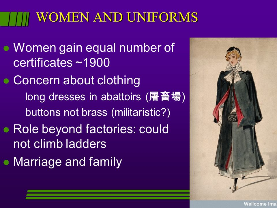 WOMEN AND UNIFORMS l Women gain equal number of certificates ~1900 l Concern about clothing long dresses in abattoirs ( ) buttons not brass (militaristic?) l Role beyond factories: could not climb ladders l Marriage and family