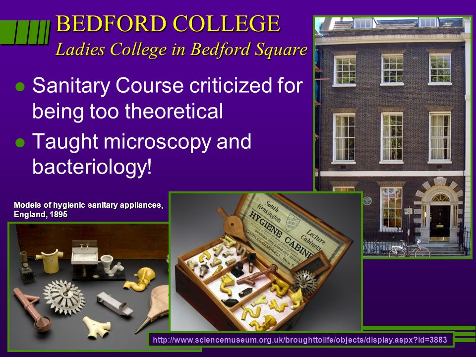 BEDFORD COLLEGE Ladies College in Bedford Square l l Sanitary Course criticized for being too theoretical l l Taught microscopy and bacteriology! Mode