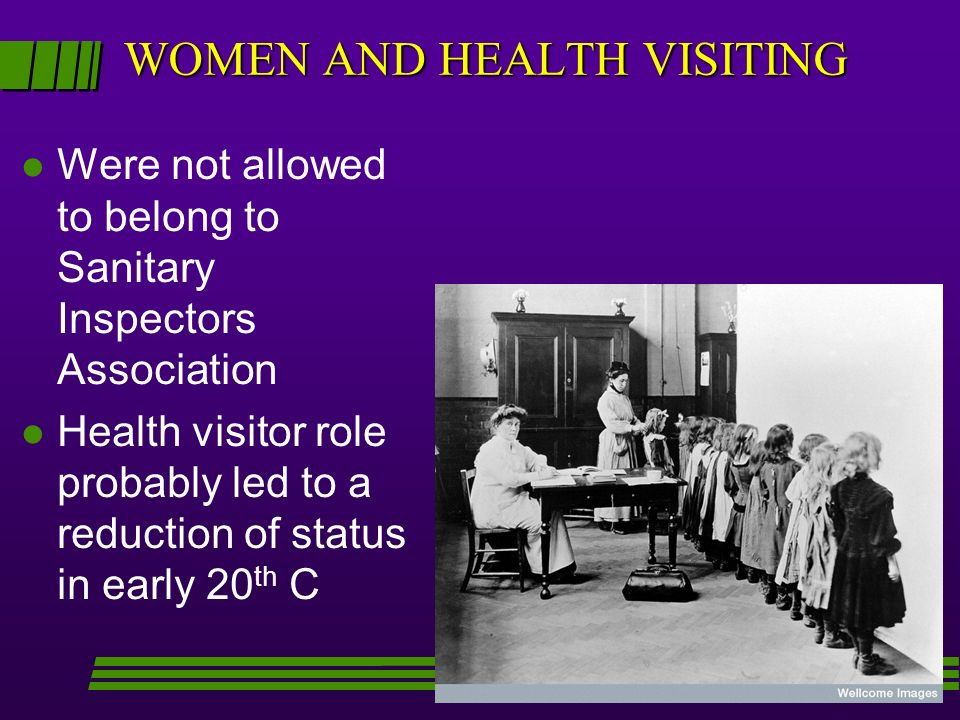 WOMEN AND HEALTH VISITING l Were not allowed to belong to Sanitary Inspectors Association l Health visitor role probably led to a reduction of status