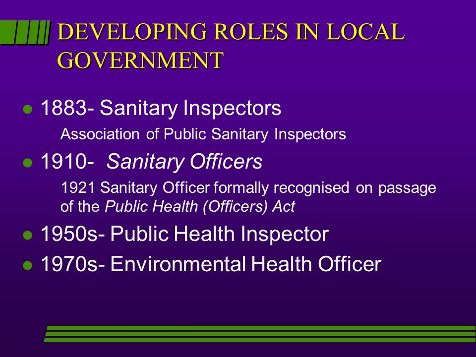 DEVELOPING ROLES IN LOCAL GOVERNMENT l 1883- Sanitary Inspectors Association of Public Sanitary Inspectors l 1910- Sanitary Officers 1921 Sanitary Officer formally recognised on passage of the Public Health (Officers) Act l 1950s- Public Health Inspector l 1970s- Environmental Health Officer